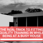 The Real Trick To Fitting Quality Training In While Being At A Busy House